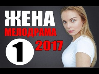 ОБАЛДЕННАЯ МЕЛОДРАМА 2017 ЖЕНА НОВИНКА 2017. НОВЕЙШАЯ МЕЛОДРАМА. Русские мелодрамы...