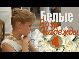 Белые Розы Надежды 4 серия - Душевная, трогательная мелодрама! (русские мелодрамы)