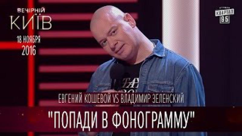 Попади в фонограмму Евгений Кошевой vs Владимир Зеленский Вечерний Киев 2016