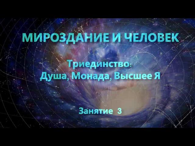 Мироздание и человек. Занятие 3. Триединство: Душа, Монада, Высшее Я