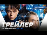 DUB | Трейлер №2: «Валериан и город тысячи планет / Valerian and the City of a Thousand Planets» 2017