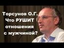 Торсунов О.Г. Что РУШИТ отношения с мужчиной?
