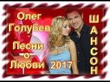 Олег Голубев - Песни о Любви_Сборник видеоклипов 2017