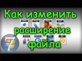 Как изменить расширение, формат файла в Windows 7