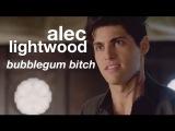 alec lightwood; bubblegum b!tch ᴴᴰ