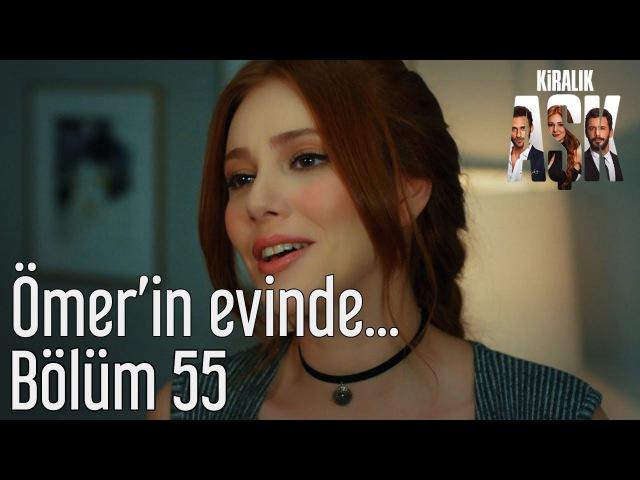 Kiralık Aşk 55. Bölüm - Ömerin Evinde...