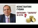 Константин Губин биткоин золото в сети