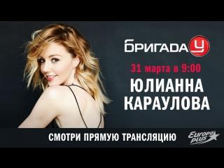 Юлианна Караулова в Бригаде У