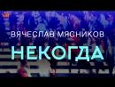 Вячеслав Мясников - Некогда-лирик версия (аудио)