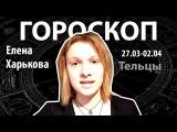 Гороскоп для Телец. 27.03 - 2.04, Елена Харькова