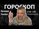 Гороскоп для Скорпионы. 27.03 - 2.04, Евгения Сказка