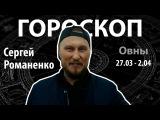 Гороскоп для Овнов. 27.03 - 2.04, Сергей ВЕПС Романенко