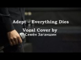 Adept - Everything Dies (VocalCover by Семён Заганшин)