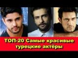 Самые красивые турецкие актёры. Топ-20. - The most beautiful Turkish actors. TOP- 20