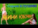 Сергей КЛУШИН МИНИ ЮБОЧКИ ШАНСОН ДЛЯ МУЖЧИН