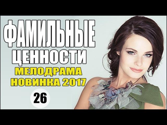 ФАМИЛЬНЫЕ ЦЕННОСТИ 26 серия (2017) Мелодрама сериал новинка