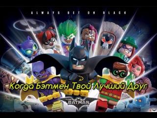 Когда Бэтмен Твой Лучший Друг
