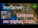 Землетрясение? Калифорния, зона субдукции Cascadia! / Earthquake? California, subduction zone!