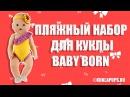 Собираем Беби Бона на пляж. Обзор пляжного набора для кукол Baby Born