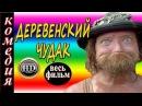 Новые комедии Деревенский чудак русские комедии 2016 HD
