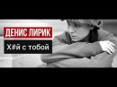 Премьера Денис Лирик Х й с тобой 2017