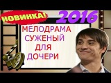ОЧЕНЬ ТРОГАТЕЛЬНЫЙ ФИЛЬМ !!! СУЖЕНЫЙ ДЛЯ ДОЧЕРИ мелодрама 2016