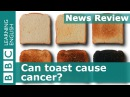 BBC News Review Can toast cause cancer