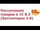 Поступление товаров и услуг в 1С 8.3 Бухгалтерия 3.0