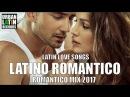 LATINO ROMANTICO 2017 - ROMANTICO MIX - LO MEJORES CANCIONES BALADAS ROMANTICAS