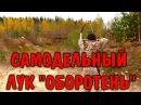 ЛУК САМОДЕЛЬНЫЙ ОХОТНИЧИЙ Оборотень ПРОТОТИП - Изготовление лука для охоты