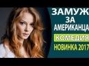 СУПЕР! КЛАССНЫЙ ВЕСЕЛЫЙ ФИЛЬМ Замуж за американца Русские комедии 2017, Русские фи...