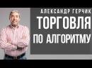 Семинар Александр Герчик о торговле по алгоритму на бирже Написание алгоритма и понимание графиков
