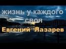 ЖИЗНЬ У КАЖДОГО СВОЯ исп Евгений Лазарев