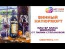 Мастер класс по живописи Лилии Степановой Как рисовать винный натюрморт Рисуем поэтапно