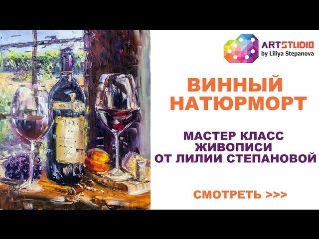 Мастер класс по живописи Лилии Степановой. Как рисовать винный натюрморт. Рисуе ...