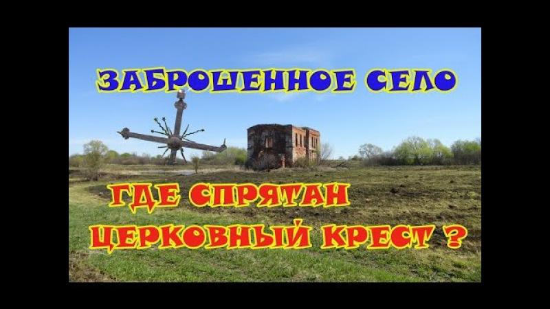 Заброшенное село. Тайна церковного креста. Есть находки!