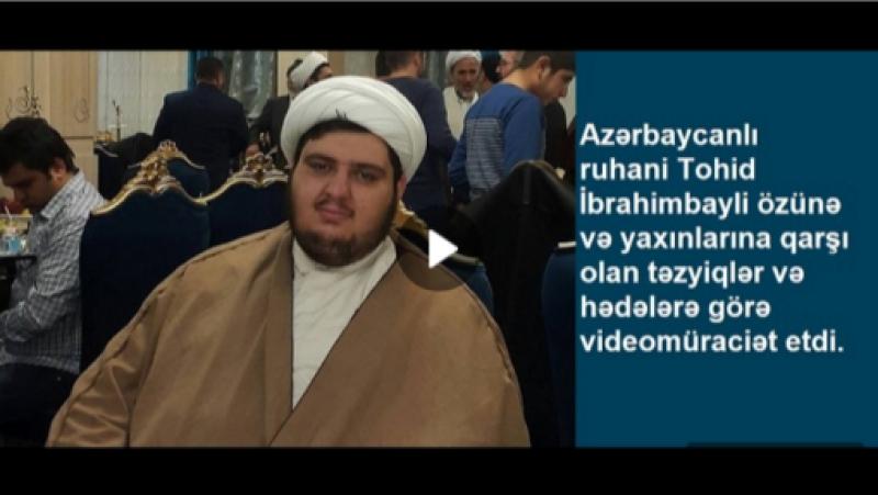 Azərbaycanlı ruhani Tohid İbrahimbayli özünə və yaxınlarına qarşı olan təzyiqlər və hədələrə görə videomüraciət etdi