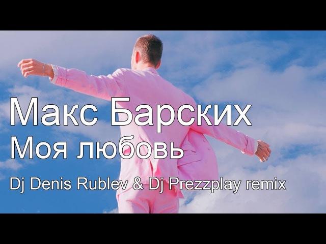 Макс Барских – Моя любовь (Dj Denis Rublev Dj Prezzplay remix)