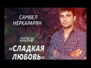 Самвел Неркарарян - Сладкая Любовь MriD Music prod. 2017