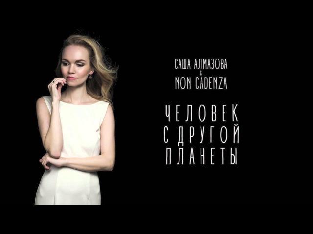 Саша Алмазова и Non Cadenza - Человек с другой планеты ( NEW!)