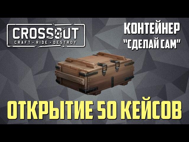 Crossout: Открытие 50 кейсов. Контейнер Сделай сам. Open case.
