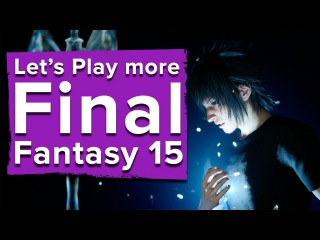 Let's play more Final Fantasy 15 - new FF15 gameplay