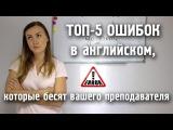 ТОП-5 ошибок в английском,которые бесят вашего преподавателя