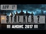 AGW 17 - S.T.A.L.K.E.R. 2 !!! АНОНС 2017 !!!