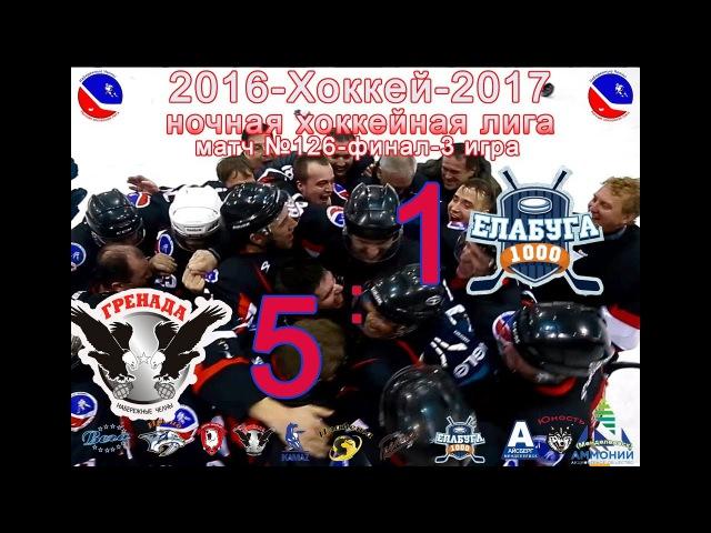 Матч №126 ГРЕНАДА-ЕЛАБУГА 5:1 Финал НХЛ-2017-3 игра