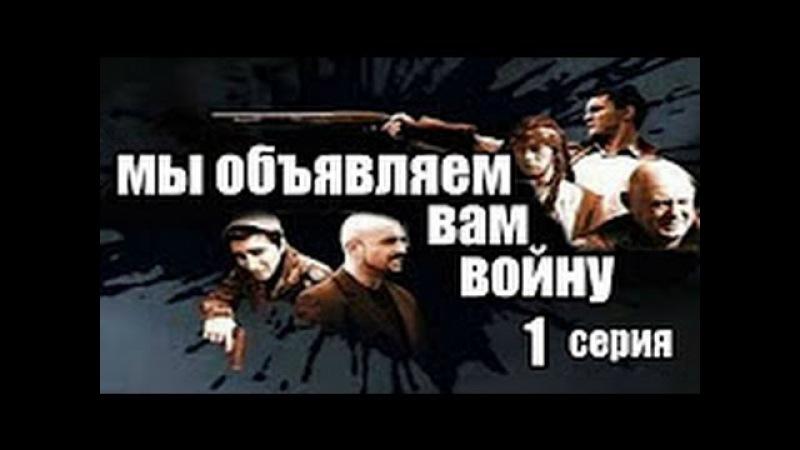 Фильм Мы объявляем вам войну 1 серия детектив боевик криминальный сериал