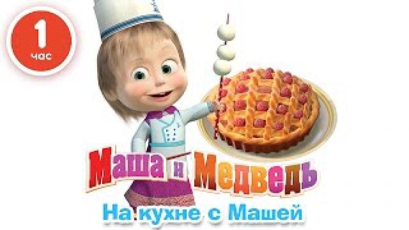 Маша и Медведь На кухне с Машей Сборник мультфильмов про еду 2016