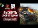 Выжить любой ценой №37 - от Evilborsh и MYGLAZ World of Tanks