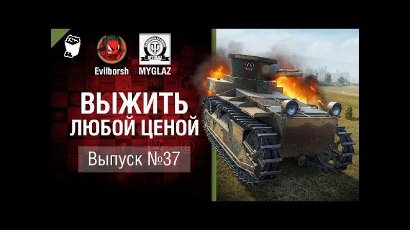 Выжить любой ценой №37 - от Evilborsh и MYGLAZ [World of Tanks]