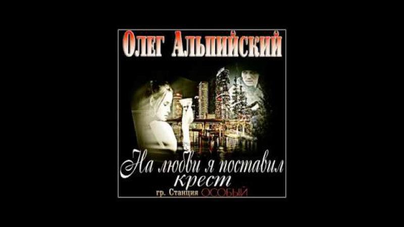 Олег Альпийский На любви я поставил крест